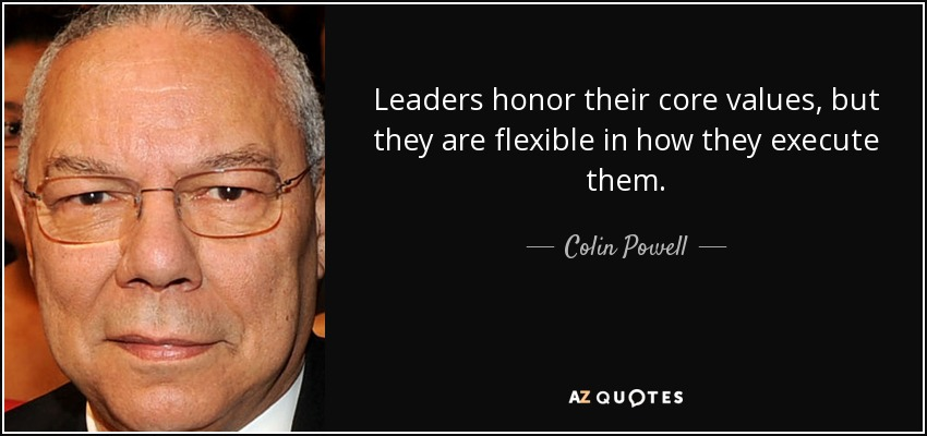 Leaders honor their core values, but they are flexible in how they execute them. - Colin Powell