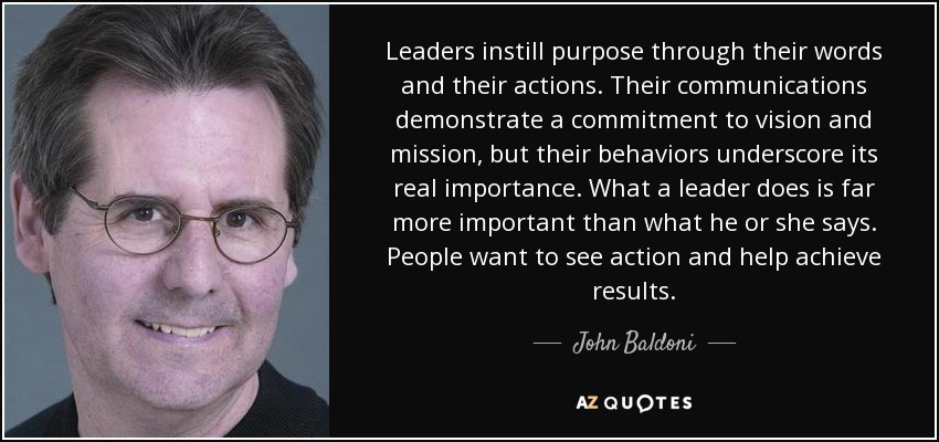Leaders instill purpose through their words and their actions. Their communications demonstrate a commitment to vision and mission, but their behaviors underscore its real importance. What a leader does is far more important than what he or she says. People want to see action and help achieve results. - John Baldoni