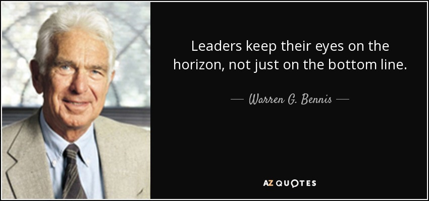 Leaders keep their eyes on the horizon, not just on the bottom line. - Warren G. Bennis