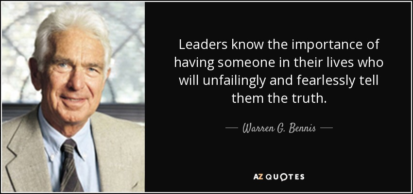 Leaders know the importance of having someone in their lives who will unfailingly and fearlessly tell them the truth. - Warren G. Bennis