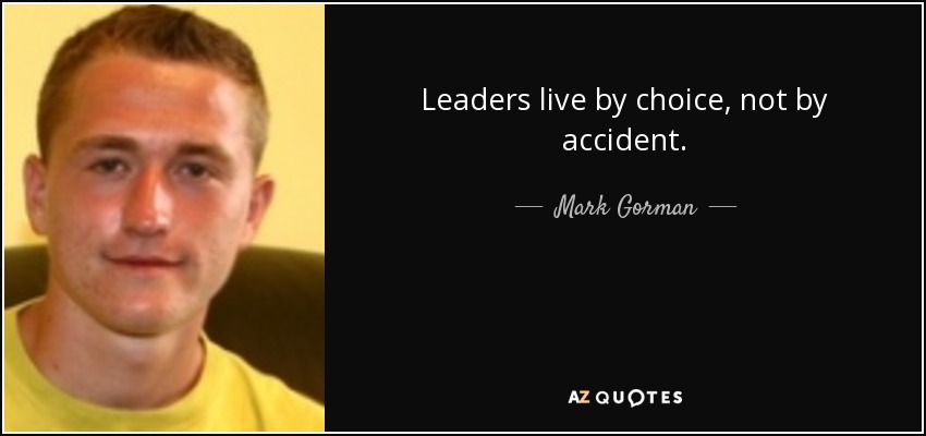 Leaders live by choice, not by accident. - Mark Gorman