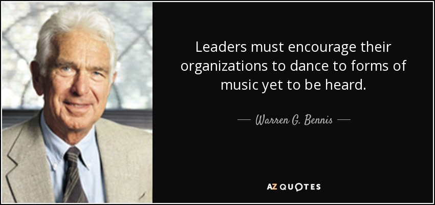 Leaders must encourage their organizations to dance to forms of music yet to be heard. - Warren G. Bennis