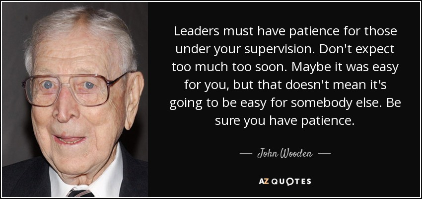 Leaders must have patience for those under your supervision. Don't expect too much too soon. Maybe it was easy for you, but that doesn't mean it's going to be easy for somebody else. Be sure you have patience. - John Wooden