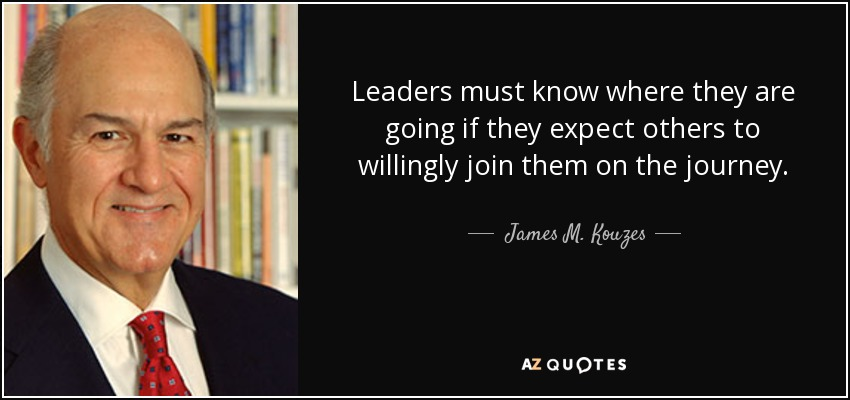 Leaders must know where they are going if they expect others to willingly join them on the journey. - James M. Kouzes