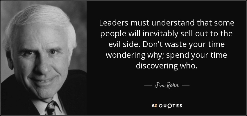 Leaders must understand that some people will inevitably sell out to the evil side. Don't waste your time wondering why; spend your time discovering who. - Jim Rohn