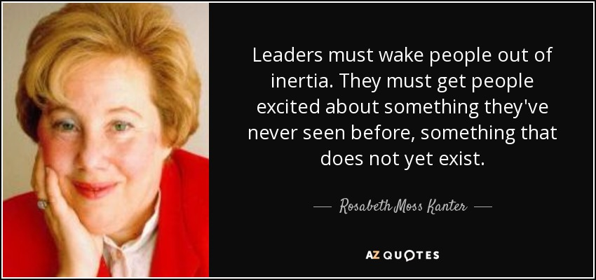 Leaders must wake people out of inertia. They must get people excited about something they've never seen before, something that does not yet exist. - Rosabeth Moss Kanter