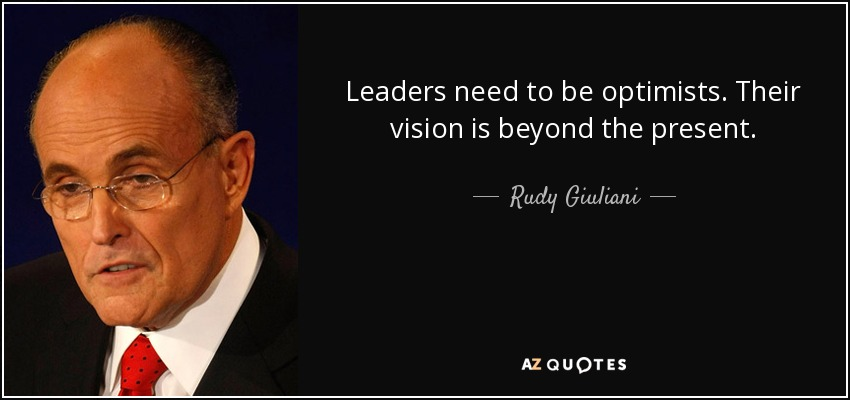 Leaders need to be optimists. Their vision is beyond the present. - Rudy Giuliani
