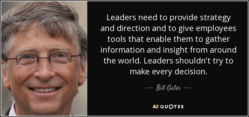 Leaders need to provide strategy and direction and to give employees tools that enable them to gather information and insight from around the world. Leaders shouldn't try to make every decision. - Bill Gates