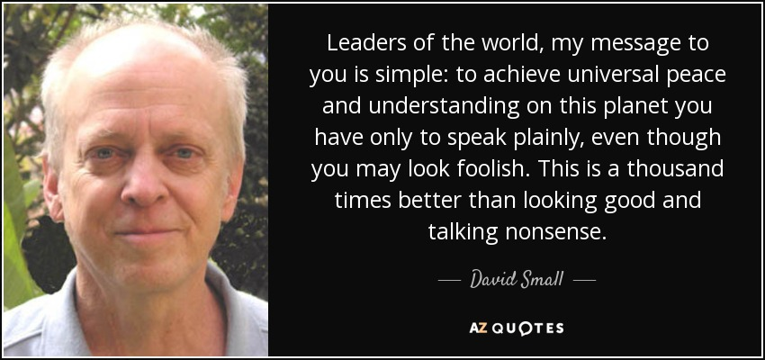 Leaders of the world, my message to you is simple: to achieve universal peace and understanding on this planet you have only to speak plainly, even though you may look foolish. This is a thousand times better than looking good and talking nonsense. - David Small