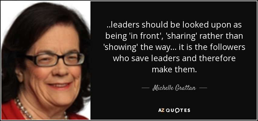 ..leaders should be looked upon as being 'in front', 'sharing' rather than 'showing' the way... it is the followers who save leaders and therefore make them. - Michelle Grattan