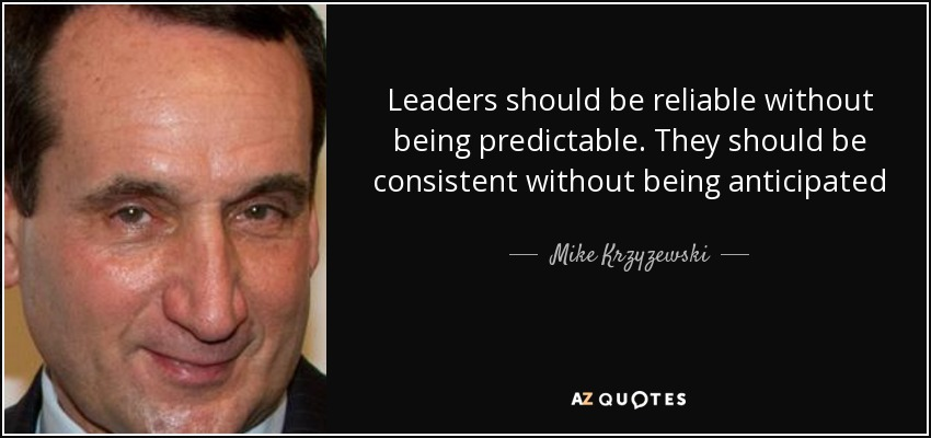 Leaders should be reliable without being predictable. They should be consistent without being anticipated - Mike Krzyzewski