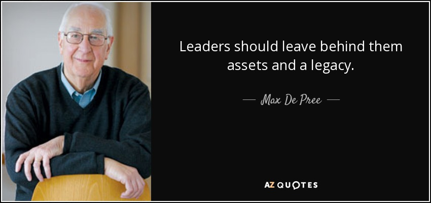Leaders should leave behind them assets and a legacy. - Max De Pree