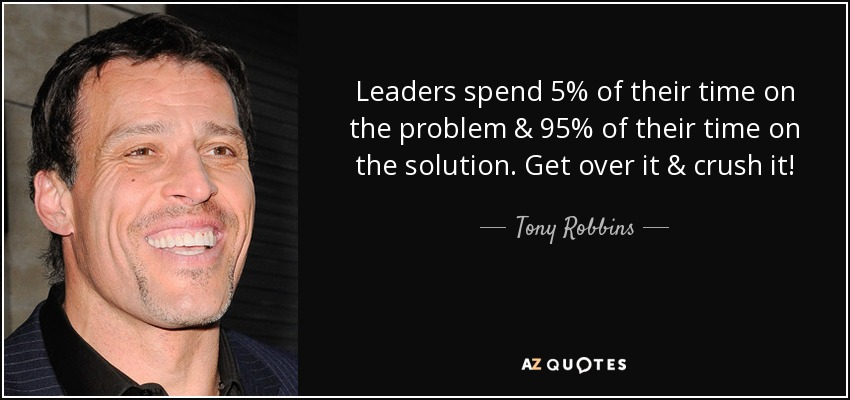 Leaders spend 5% of their time on the problem & 95% of their time on the solution. Get over it & crush it! - Tony Robbins