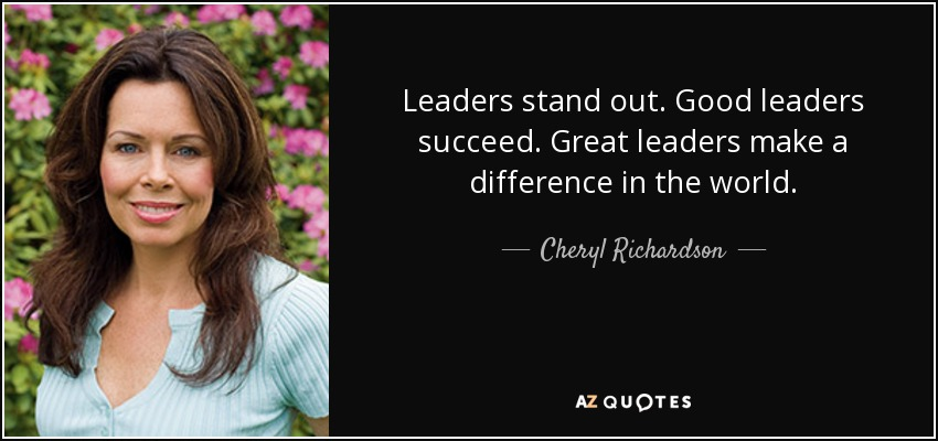Leaders stand out. Good leaders succeed. Great leaders make a difference in the world. - Cheryl Richardson