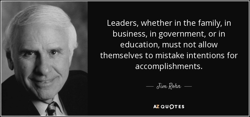 Leaders, whether in the family, in business, in government, or in education, must not allow themselves to mistake intentions for accomplishments . - Jim Rohn