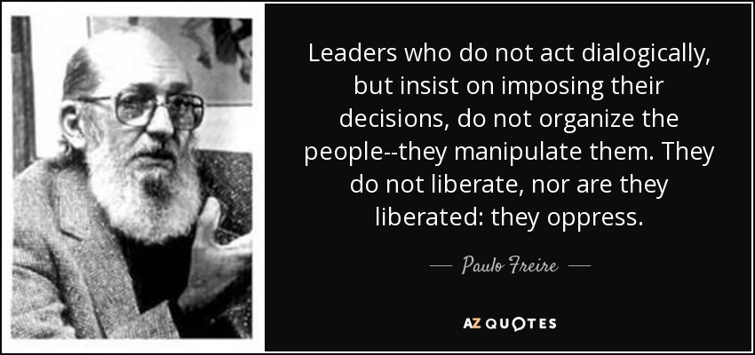 Leaders who do not act dialogically, but insist on imposing their decisions, do not organize the people--they manipulate them. They do not liberate, nor are they liberated: they oppress. - Paulo Freire