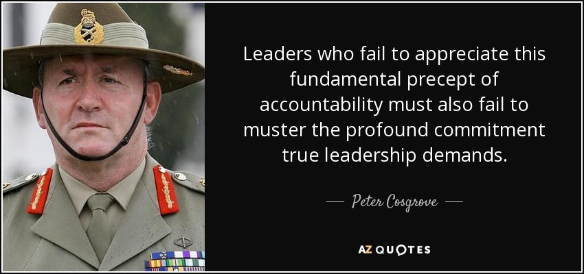 Leaders who fail to appreciate this fundamental precept of accountability must also fail to muster the profound commitment true leadership demands. - Peter Cosgrove