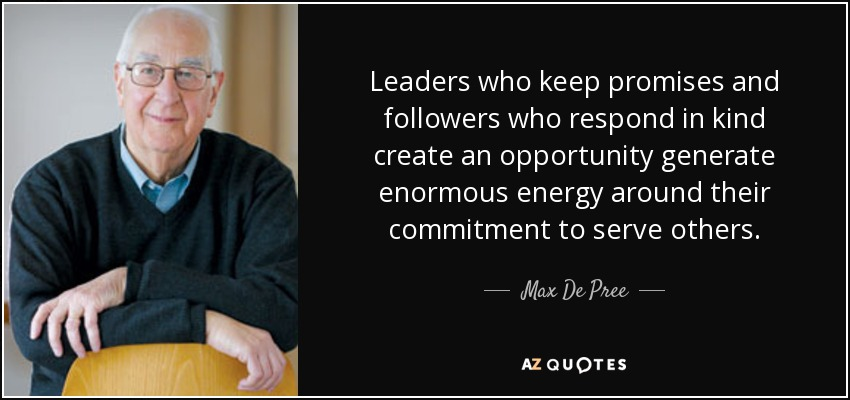 Leaders who keep promises and followers who respond in kind create an opportunity generate enormous energy around their commitment to serve others. - Max De Pree