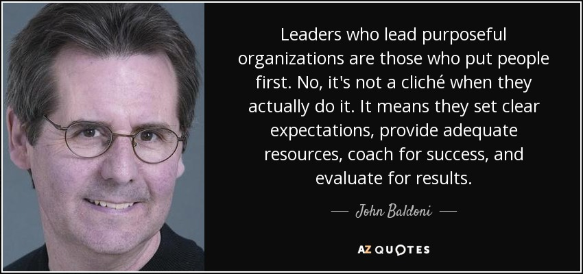 Leaders who lead purposeful organizations are those who put people first. No, it's not a cliché when they actually do it. It means they set clear expectations, provide adequate resources, coach for success, and evaluate for results. - John Baldoni