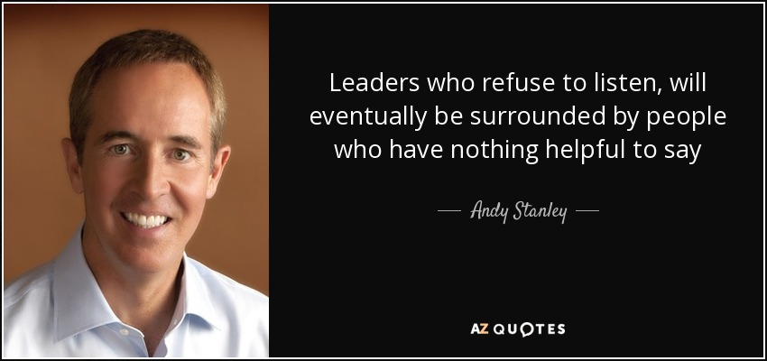 Leaders who refuse to listen, will eventually be surrounded by people who have nothing helpful to say - Andy Stanley