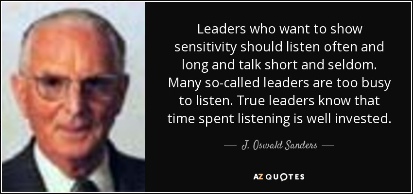 Leaders who want to show sensitivity should listen often and long and talk short and seldom. Many so-called leaders are too busy to listen. True leaders know that time spent listening is well invested. - J. Oswald Sanders