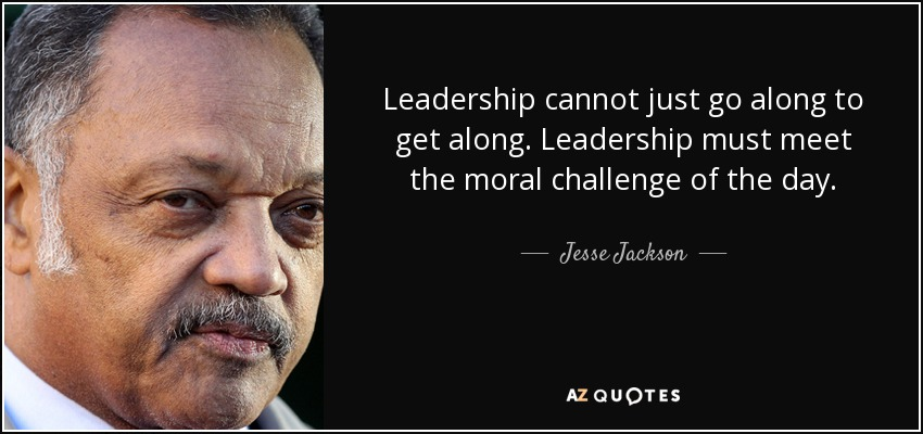 Leadership cannot just go along to get along. Leadership must meet the moral challenge of the day. - Jesse Jackson