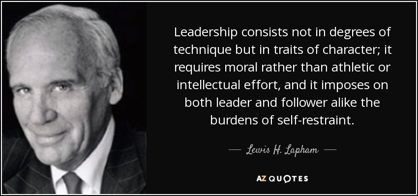 Leadership consists not in degrees of technique but in traits of character; it requires moral rather than athletic or intellectual effort, and it imposes on both leader and follower alike the burdens of self-restraint. - Lewis H. Lapham