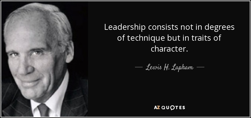 Leadership consists not in degrees of technique but in traits of character. - Lewis H. Lapham