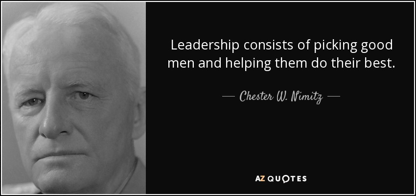 Leadership consists of picking good men and helping them do their best. - Chester W. Nimitz