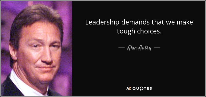 Leadership demands that we make tough choices. - Alan Autry