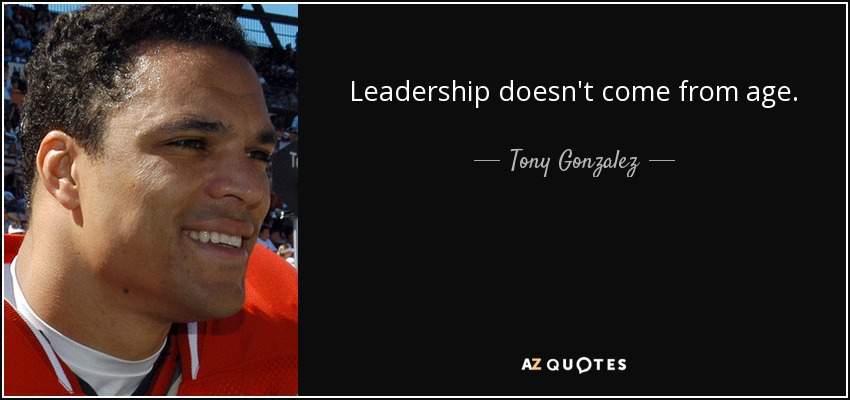 Leadership doesn't come from age. - Tony Gonzalez
