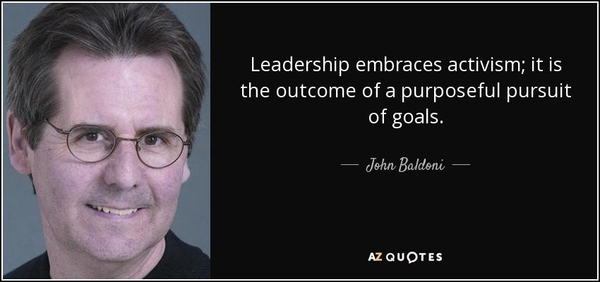 Leadership embraces activism; it is the outcome of a purposeful pursuit of goals. - John Baldoni