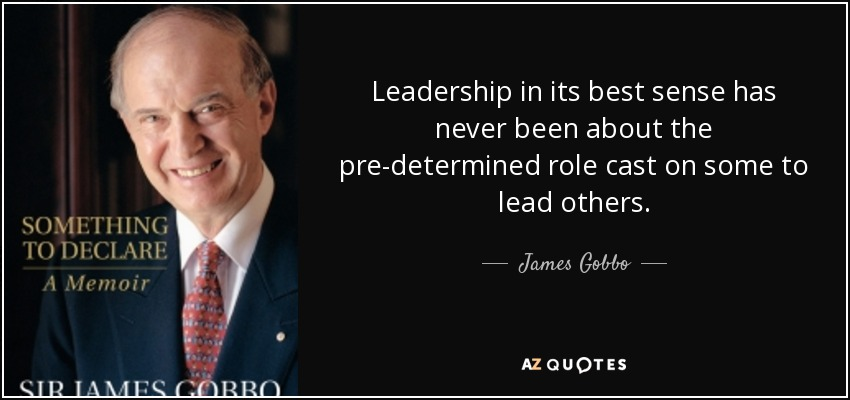 Leadership in its best sense has never been about the pre-determined role cast on some to lead others. - James Gobbo