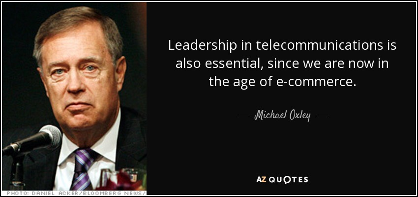Leadership in telecommunications is also essential, since we are now in the age of e-commerce. - Michael Oxley