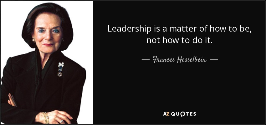 Leadership is a matter of how to be, not how to do it. - Frances Hesselbein
