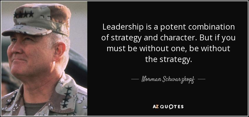 Leadership is a potent combination of strategy and character. But if you must be without one, be without the strategy. - Norman Schwarzkopf