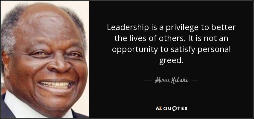 Leadership is a privilege to better the lives of others. It is not an opportunity to satisfy personal greed. - Mwai Kibaki