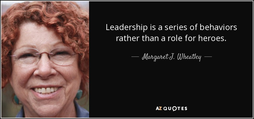 Leadership is a series of behaviors rather than a role for heroes. - Margaret J. Wheatley