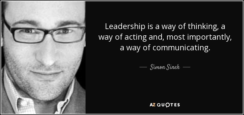 Leadership is a way of thinking, a way of acting and, most importantly, a way of communicating. - Simon Sinek
