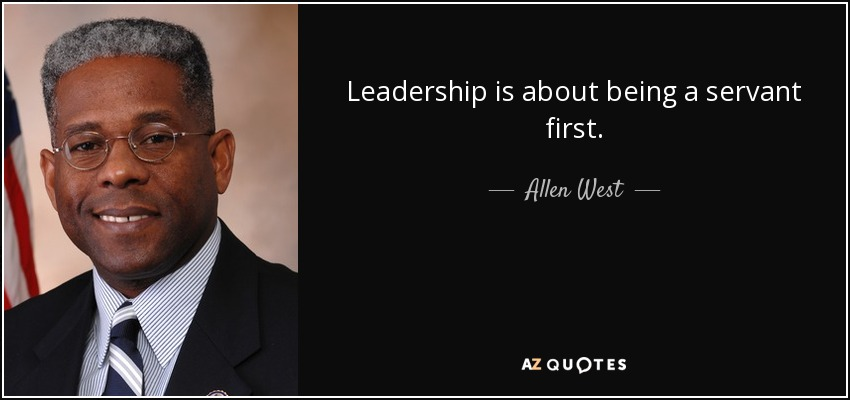 Leadership is about being a servant first. - Allen West