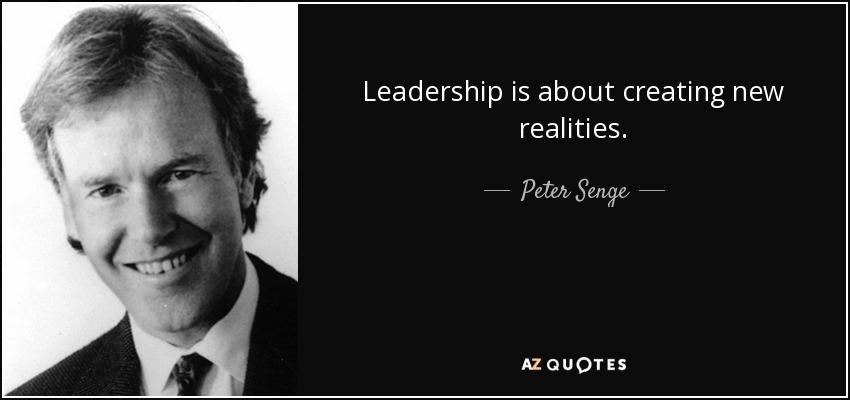 Leadership is about creating new realities. - Peter Senge
