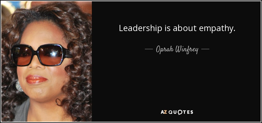 Leadership is about empathy. - Oprah Winfrey
