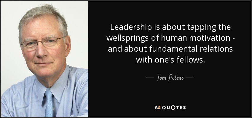 Leadership is about tapping the wellsprings of human motivation - and about fundamental relations with one's fellows. - Tom Peters