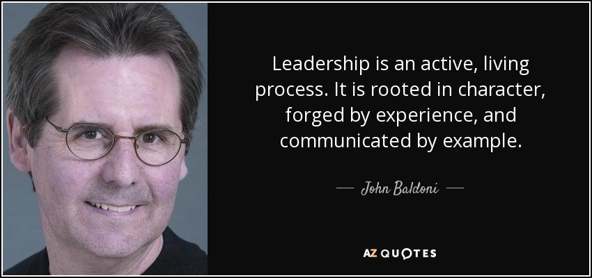 Leadership is an active, living process. It is rooted in character, forged by experience, and communicated by example. - John Baldoni