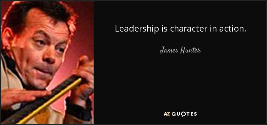 Leadership is character in action. - James Hunter