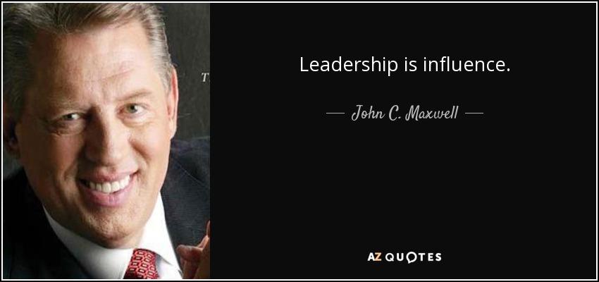 Leadership is influence. - John C. Maxwell