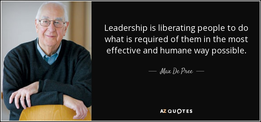 Leadership is liberating people to do what is required of them in the most effective and humane way possible. - Max De Pree