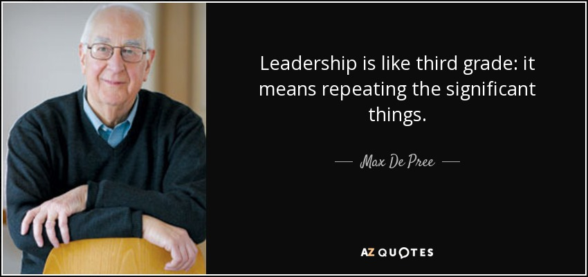 Leadership is like third grade: it means repeating the significant things. - Max De Pree