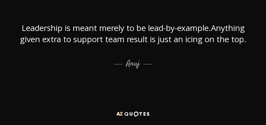 Anuj Quote Leadership Is Meant Merely To Be Lead By Example