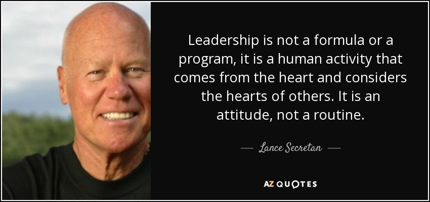 Leadership is not a formula or a program, it is a human activity that comes from the heart and considers the hearts of others. It is an attitude, not a routine. - Lance Secretan